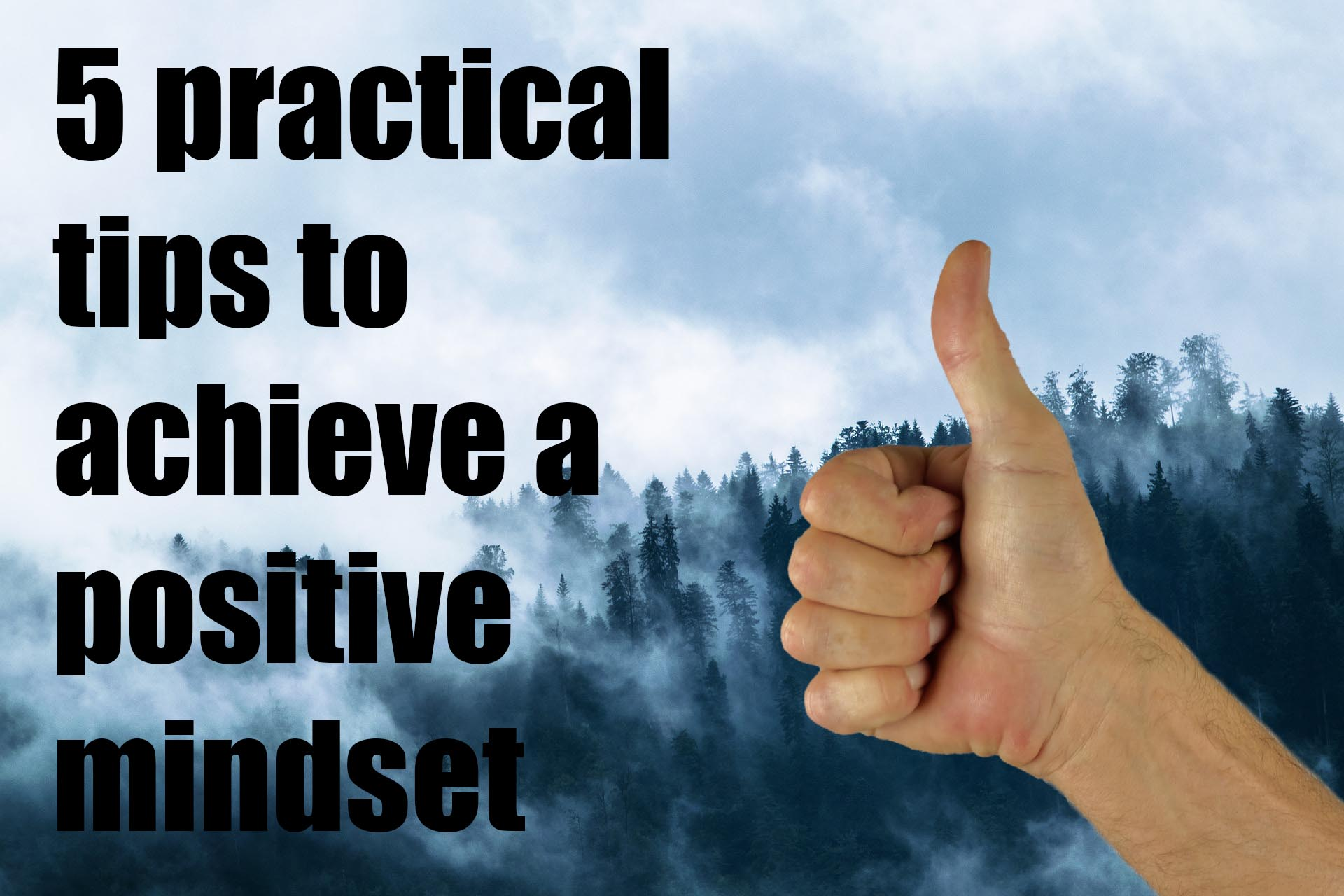 Five Practical Tips To Achieve A Positive Mindset