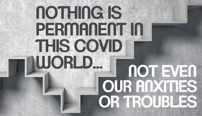 Nothing Is Permanent In This Covid World – Not Even Your Anxieties Or Troubles!