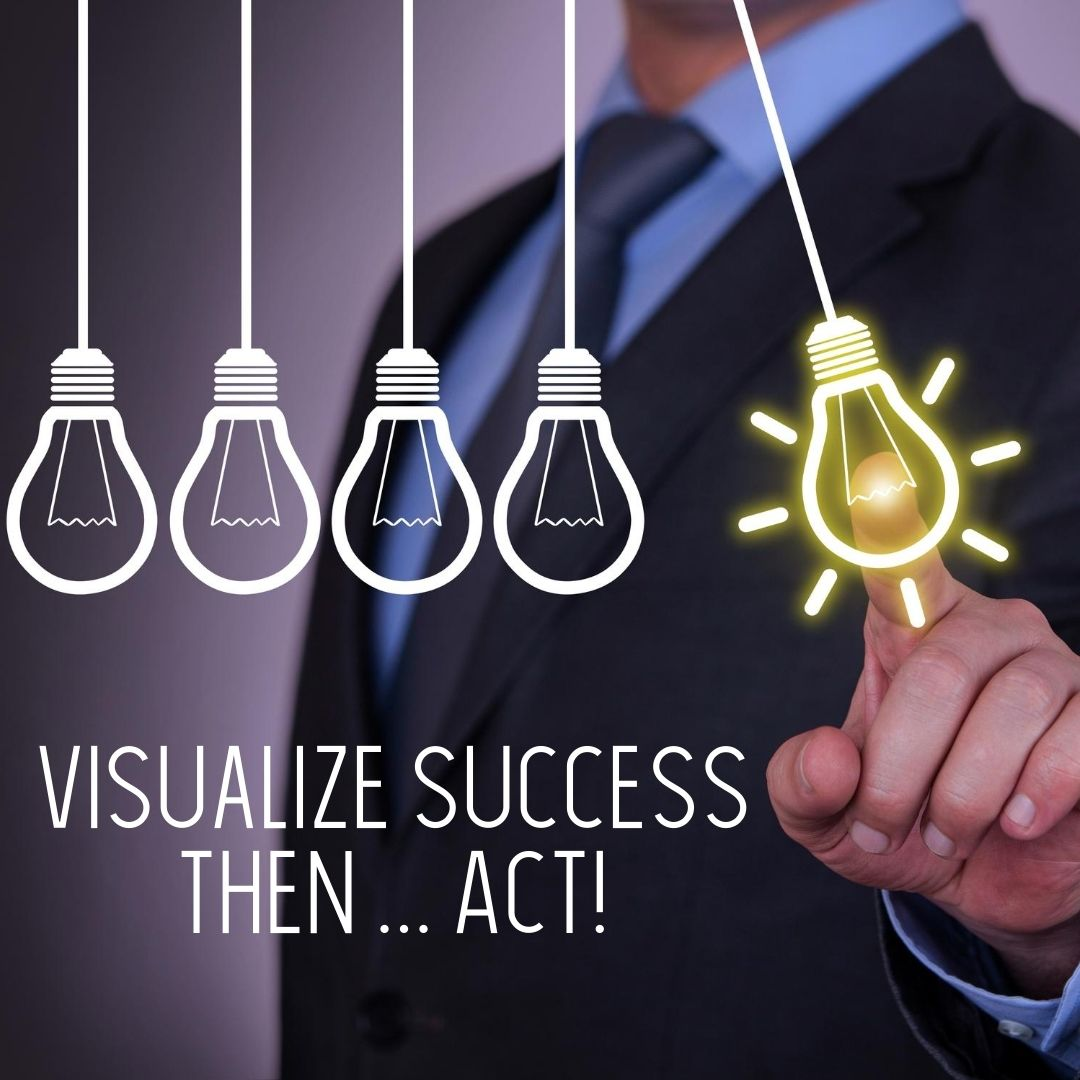 Visualize Then … Act!