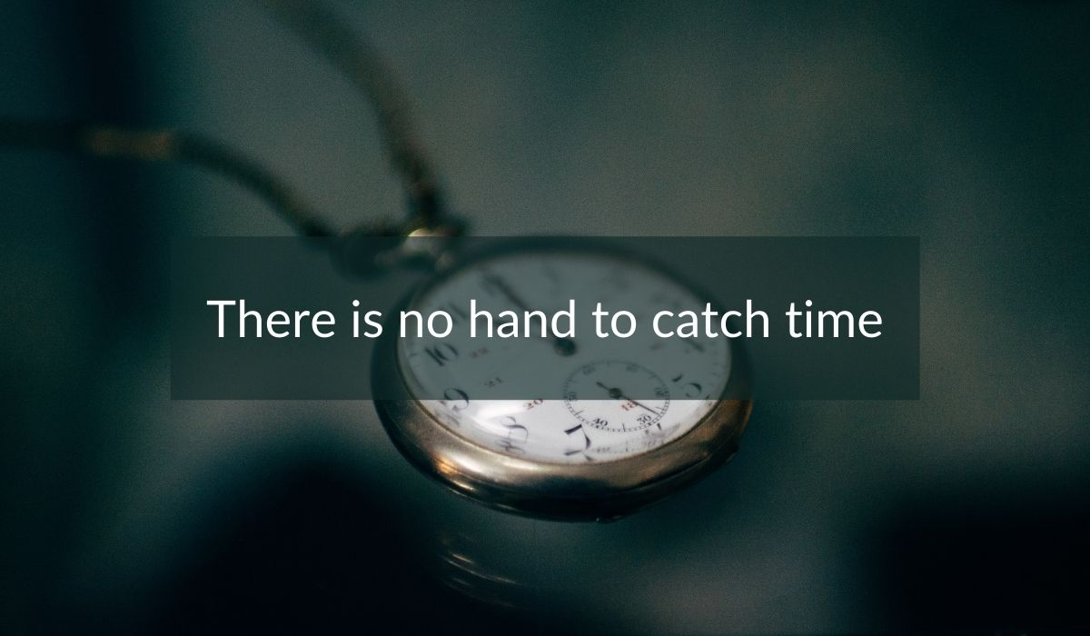 There Is No Hand To Catch Time