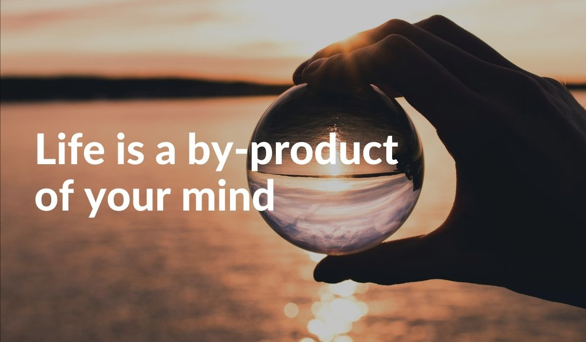 Life Is A By-product Of What You Hold In Mind